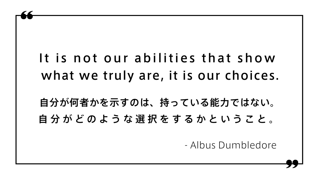 It is not our abilities that show what we truly are, it is our choices.自分が何者かを示すのは、持っている能力ではない。自分がどのような選択をするかということ。