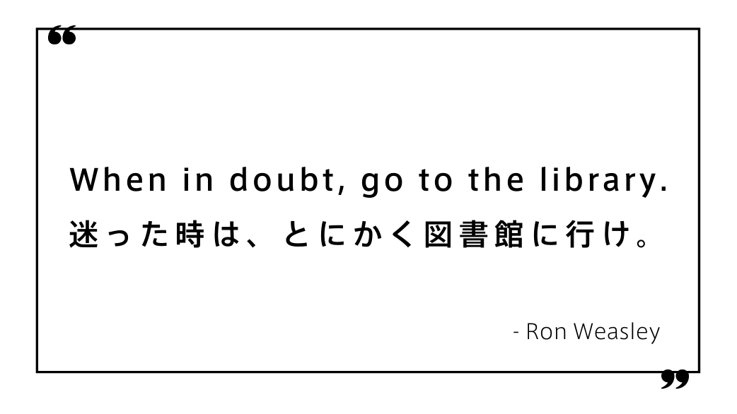 When in doubt, go to the library. 迷った時は、とにかく図書館に行け。