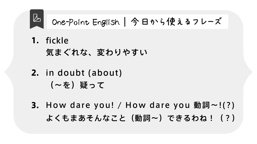 One-Point English | 今日から使えるフレーズ 1.fickle 気まぐれな、変わりやすい 2.in doubt (about) (〜を)疑って 3.How dare you! / How dare you 動詞〜!(?) よくもまあそんなこと(動詞〜)できるわね!(?)