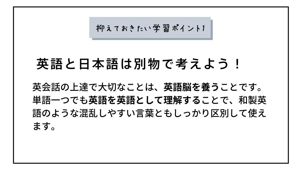 抑えておきたい学習ポイント1英語と日本語は別物で考えよう!英会話の上達で大切なことは、英語脳を養うことです。 単語一つでも英語を英語として理解することで、和製英語のような混乱しやすい言葉ともしっかり区別して使えます。