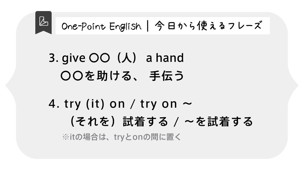 今日から使えるフレーズ 3.give 〇〇(人)a hand 〇〇を助ける、手伝う 4.try it on / try on~ (それを)試着する/ ~を試着する