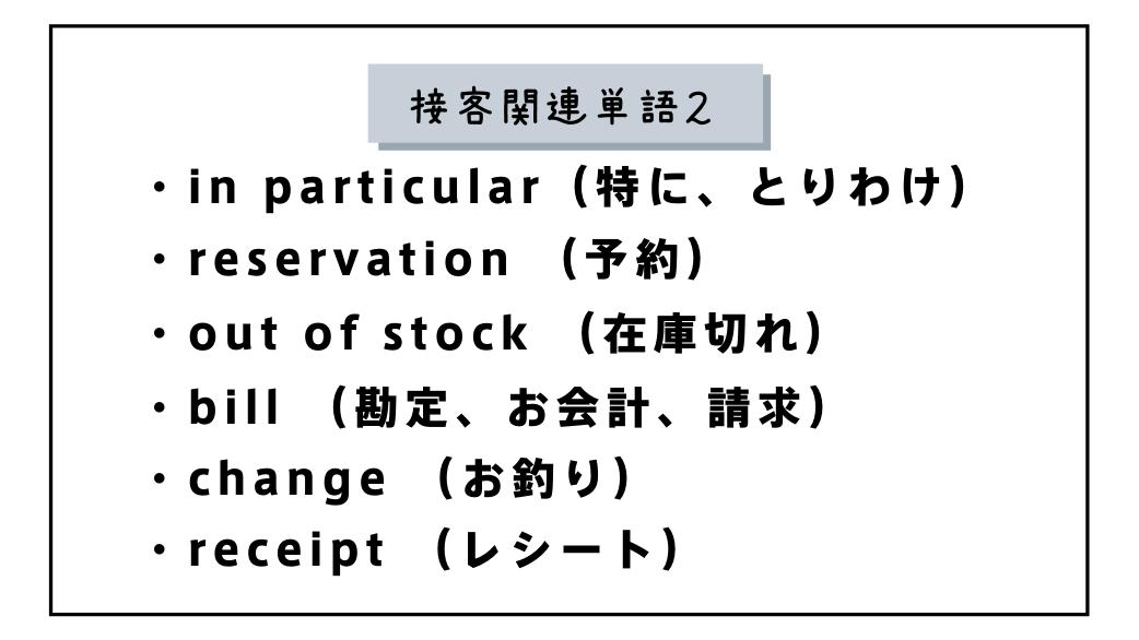 接客関連単語2・in particular(特に、とりわけ)・reservation(予約)・out of stock(在庫切れ)・bill(お会計)・change(お釣り)・receipt(レシート)