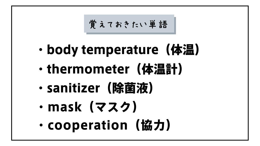 覚えておきたい単語 body temperature(体温)thermometer(体温計)sanitizer(除菌液)mask(マスク)cooperation(協力)