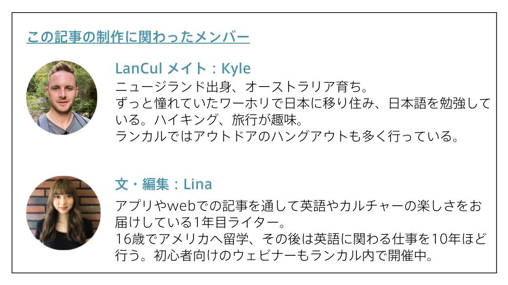 この記事の制作に関わったメンバーLanCul メイト:Kyle ニュージランド出身、オーストラリア育ち。 ずっと憧れていたワーホリで日本に移り住み、日本語を勉強している。ハイキング、旅行が趣味。 ランカルではアウトドアのハングアウトも多く行っている。文・編集:Linaアプリやwebでの記事を通して英語やカルチャーの楽しさをお届けしている1年目ライター。 16歳でアメリカへ留学、その後は英語に関わる仕事を10年ほど行う。初心者向けのウェビナーもランカル内で開催中。