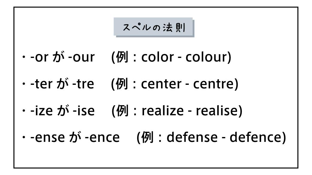 スペルの法則・-or が -our  (例:color - colour)・-ter が -tre  (例:center - centre)・-ize が -ise  (例:realize - realise)・-ense が -ence  (例:defense - defence)