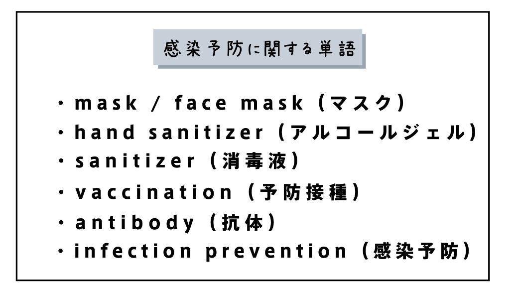 感染予防に関する単語 ・mask / face mask(マスク) ・hand sanitizer(アルコールジェル) ・sanitizer(消毒液) ・vaccination(予防接種) ・antibody(抗体) ・infection prevention(感染予防)