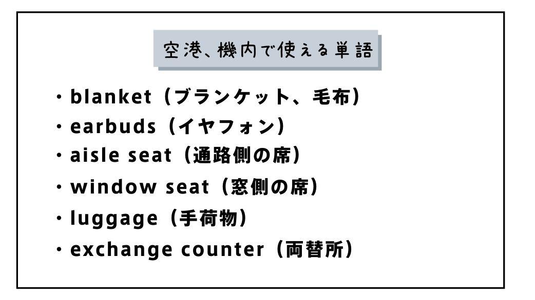 空港、機内で使える単語 ・blanket(ブランケット、毛布) ・blanket(ブランケット、毛布) ・aisle seat(通路側の席) ・window seat(窓側の席) ・luggage(手荷物) ・exchange counter(両替所)