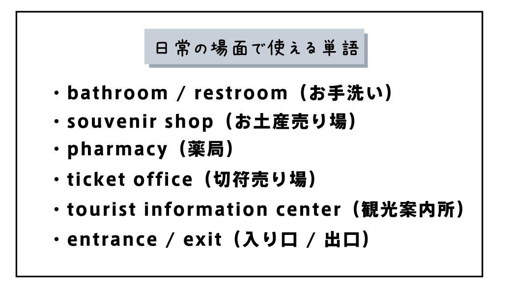 日常の場面で使える単語 ・bathroom / restroom(お手洗い) ・souvenir shop(お土産売り場) ・pharmacy(薬局) ・ticket office(切符売り場) ・tourist information center(観光案内所) ・entrance / exit(入り口 / 出口)