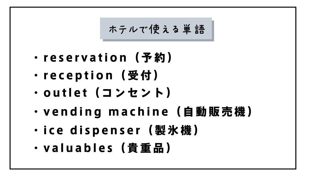 ホテルで使える単語 ・reservation(予約) ・reception(受付) ・outlet(コンセント) ・vending machine(自動販売機) ・ice dispenser(製氷機) ・valuables(貴重品)