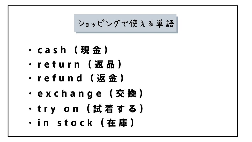 ショッピングで使える単語 ・cash(現金) ・return(返品) ・refund(返金) ・exchange(交換) ・try on(試着する) ・in stock(在庫)