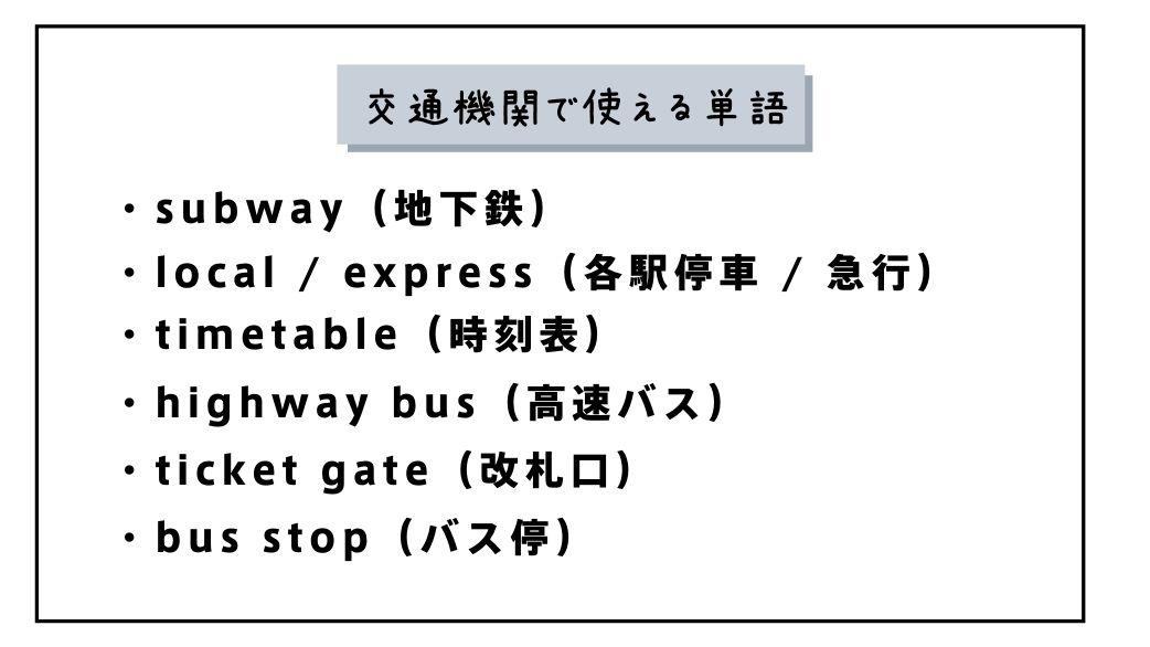 交通機関で使える単語 ・subway(地下鉄) ・local / express(各駅停車 / 急行) ・timetable(時刻表) ・highway bus(高速バス) ・ticket gate(改札口) ・bus stop(バス停)